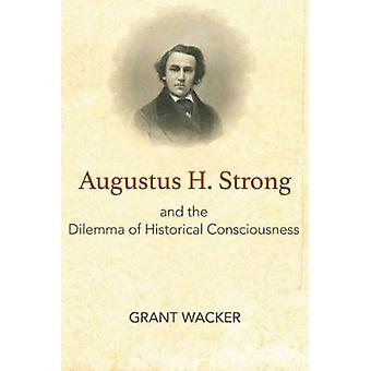 Augustus H. Strong and the Dilemma of Historical Consciousness by Gra