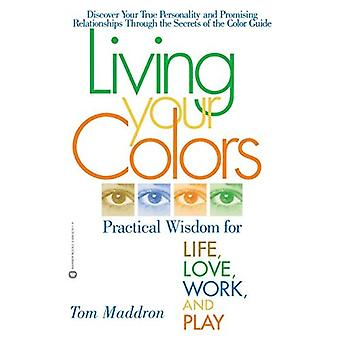 Living Your Colors: Practical Wisdom for Life,Love,Work and Play