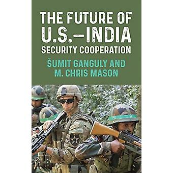 The Future of U.S.India Security Cooperation by Edited by Sumit Ganguly & Edited by M Chris Mason