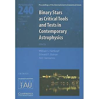 Binary Stars as Critical Tools and Tests in Contemporary Astrophysics IAU S240 by Edited by William I Hartkopf & Edited by Petr Harmanec & Edited by Edward F Guinan