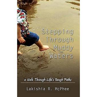 Stepping Through Muddy Waters A Walk Through Lifes Rough Paths by McPhee & Lakishia R