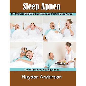 Sleep Apnea The Ultimate Guide on Diagnosing and Treating Sleep Apnea Large Print The Alternative Healing Series by Anderson & Hayden