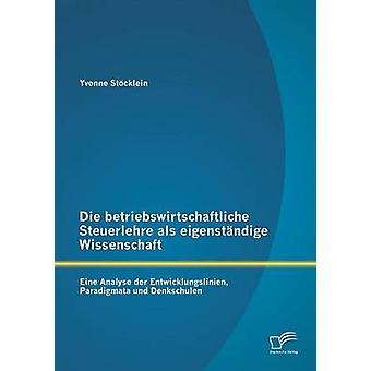 Die betriebswirtschaftliche Steuerlehre als eigenstndige Wissenschaft Eine Analyse der Entwicklungslinien Paradigmata und Denkschulen by Stcklein & Yvonne