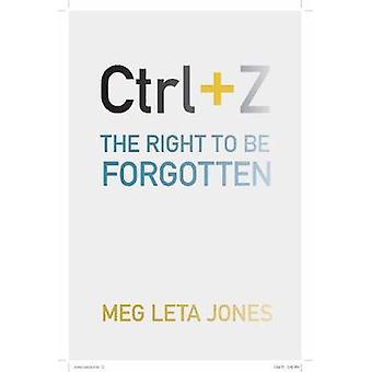 Ctrl + Z - The Right to Be Forgotten by Meg Leta Jones - 9781479876747