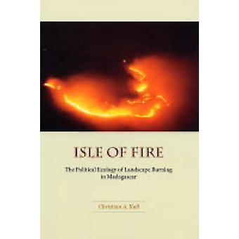 Isle of Fire - The Political Ecology of Landscape Burning in Madagasca