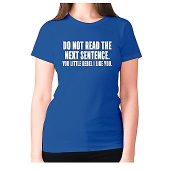 Womens funny t-shirt slogan tee ladies novelty humour - Do not read the next sentence. You little rebel i like you