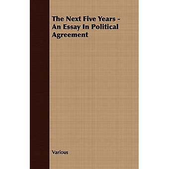 The Next Five Years  An Essay In Political Agreement by Various