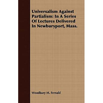 Universalism Against Partialism In A Series Of Lectures Delivered In Newburyport Mass. by Fernald & Woodbury M.