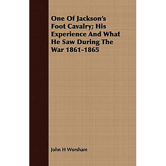 One Of Jacksons Foot Cavalry His Experience And What He Saw During The War 18611865 by Worsham & John H