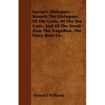 Lucians Dialogues  Namely The Dialogues Of The Gods Of The Sea Gods And Of The Dead Zeus The Tragedian The FerryBoat Etc. by Williams & Howard