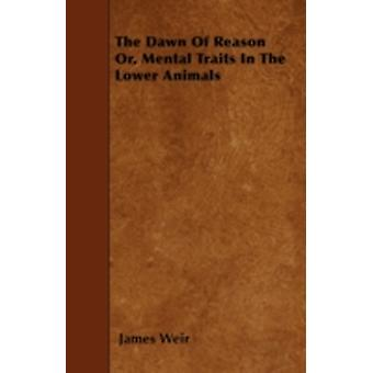 The Dawn Of Reason Or Mental Traits In The Lower Animals by Weir & James