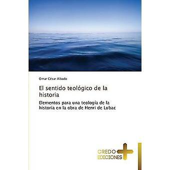 El Sentido Teologico de La Historia by Albado Omar Cesar