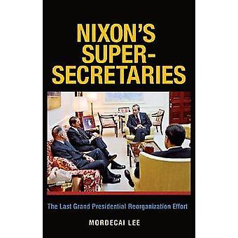 Nixons SuperSecretaries The Last Grand Presidential Reorganization Effort by Lee & Mordecai