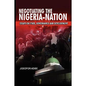 Negotiating the NigeriaNation Essays on State Governance and Development by Adibe & Jideofor