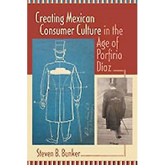 Creating Mexican Consumer Culture in the Age of Porfirio Diaz by Stev