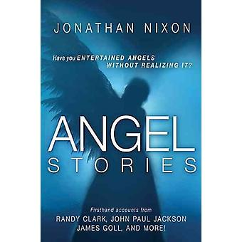 Angel Stories  Firsthand Accounts from Randy Clark John Paul Jackson James Goll and More by Jonathan Nixon