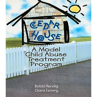 Cedar House - A Model Child Abuse Treatment Program by Bobbi Kendig -