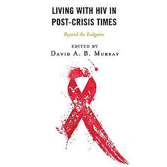Living with HIV in PostCrisis Times by Contributions by Adia Benton & Contributions by Janice Graham & Contributions by Wesam Hassan & Contributions by Jallicia Jolly & Contributions by Robert Lorway & Contributions by David A B Murray & C
