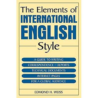 The Elements of International English Style  A Guide to Writing Correspondence Reports Technical Documents and Internet Pages for a Global Audience by Edmond H Weiss