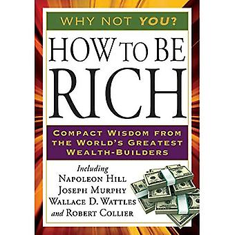 How to Be Rich: Compact Wisdom from the Worlds Greatest Wealth-builders