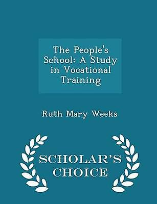 The Peoples School A Study in Vocational Training  Scholars Choice Edition by Weeks & Ruth Mary