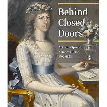 Behind Closed Doors - Art in the Spanish American Home 1492-1898 by Ri