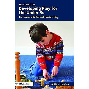 Developing Play for the Under 3s  The Treasure Basket and Heuristic Play by Hughes & Anita M.