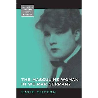 The Masculine Woman in Weimar Germany by Sutton & Katie