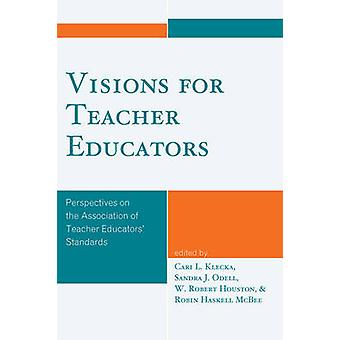 Visions for Teacher Educators Perspectives on the Association of Teacher Educators Standards by Klecka & Cari L.
