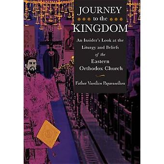 Journey to the Kingdom An Insiders Look at the Liturgy and Beliefs of the Eastern Orthodox Church by Papavassiliou & Vassilios