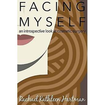 Facing Myself An Introspective Look at Cosmetic Surgery by Hartman & Rachael Kathleen