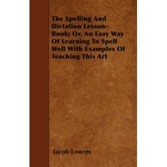 The Spelling and Dictation LessonBook Or an Easy Way of Learning to Spell Well with Examples of Teaching This Art by Lowres & Jacob