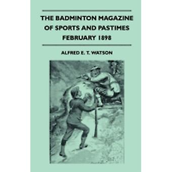 The Badminton Magazine of Sports and Pastimes  February 1898  Containing Chapters On Sport On The Prairie Some Practical Notes On Cycling The Eton Wall Game and Jumping Horses and Jumping Courses by Watson & Alfred E. T.