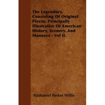 The Legendary Consisting Of Original Pieces Principally Illustrative Of American History Scenery And Manners  Vol II. by Willis & Nathaniel Parker