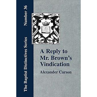 A Reply to Mr. Browns Vindication of the Presbyterian Form of Church Government in which the Order of the Apostolic Churches is Defended by Carson & Alexander