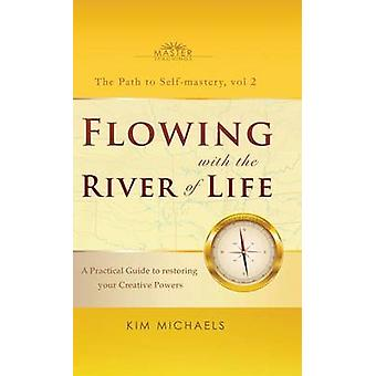 Flowing with the River of Life. A Practical Guide to restoring your Creative Powers by Michaels & Kim