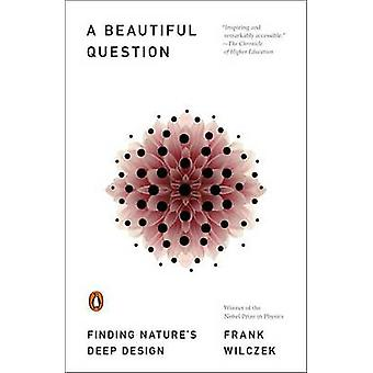 A Beautiful Question - Finding Nature's Deep Design by Frank Wilczek -