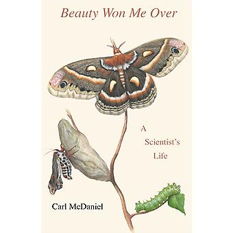 Beauty Won Me Over  A Scientists Life by Carl McDaniel