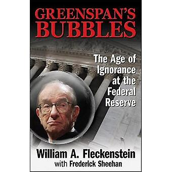 GREENSPANS BUBBLES THE AGE OF IGNORANCE AT THE FEDERAL RESERVE by William FleckensteinFrederick Sheehan