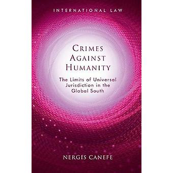 Crimes Against Humanity The Limits of Universal Jurisdiction in the Global South International Law