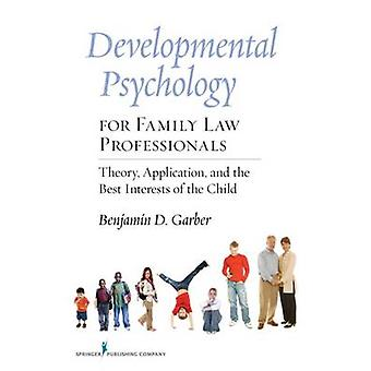 Developmental Psychology for Family Law Professionals Theory Application and the Best Interests of the Child by Garber & Benjamin D.