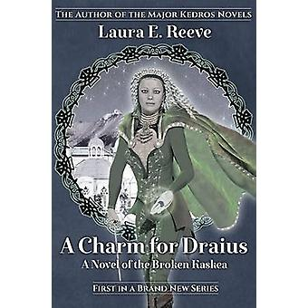 A Charm for Draius A Novel of the Broken Kaskea by Reeve & Laura E.