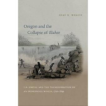 Oregon and the Collapse of Illahee U.S. Empire and the Transformation of an Indigenous World 17921859 by Whaley & Gray H.