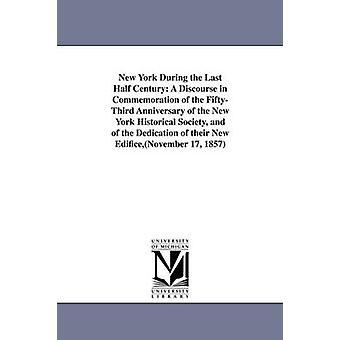 New York während der letzten halben Jahrhundert A Diskurs zum Gedenken an das FiftyThird Jubiläum der New York Historical Society und der Einweihung ihrer neuen EdificeNovember 17 1857 durch Francis & John W. John Wakefield