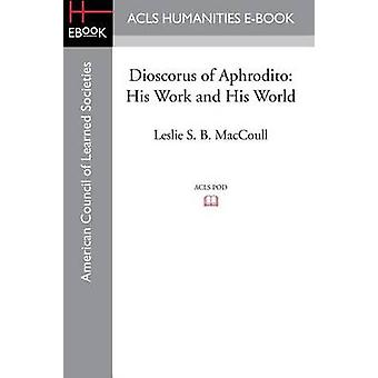 Dioscorus of Aphrodito His Work and His World by Maccoull & Leslie S. B.