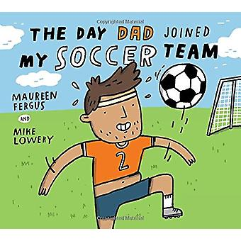 The Day Dad Joined My Soccer Team by Mike Lowery - 9781771386548 Book