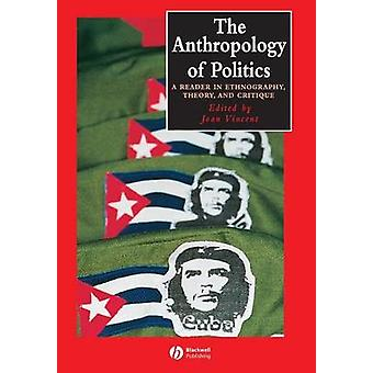 The Anthropology of Politics  A Reader in Ethnography Theory and Critique by Edited by Joan Vincent