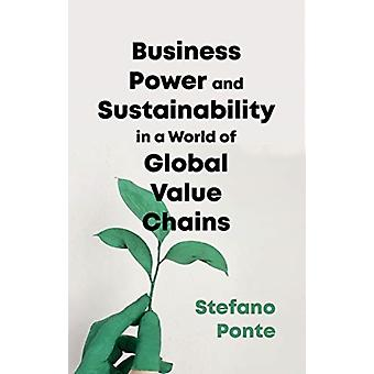Business Power and Sustainability in a World of Global Valu by Stefano Ponte