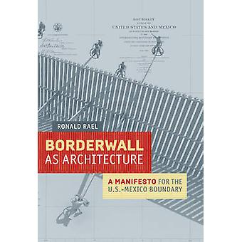 Borderwall as Architecture  A Manifesto for the U.S.Mexico Boundary by Ronald Rael & Preface by Teddy Cruz & Contributions by Marcello Di Cintio & Contributions by Norma Iglesias Prieto & Contributions by Michael Dear