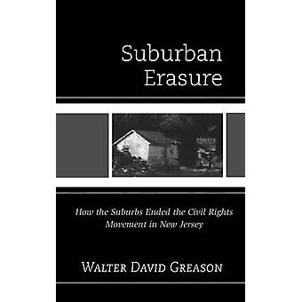 Suburban Erasure How the Suburbs Ended the Civil Rights Movement in New Jersey by Greason & Walter David